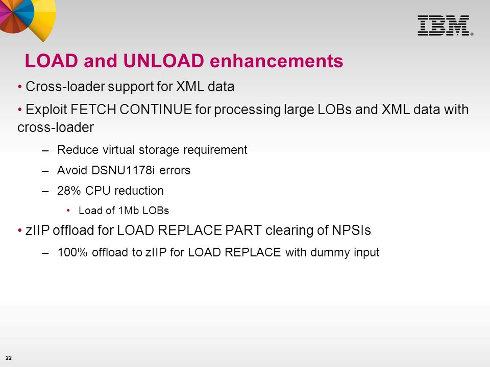 22 LOAD and UNLOAD enhancements Cross-loader support for XML data Exploit FETCH CONTINUE for processing large LOBs and XML data with cross-loader –Red