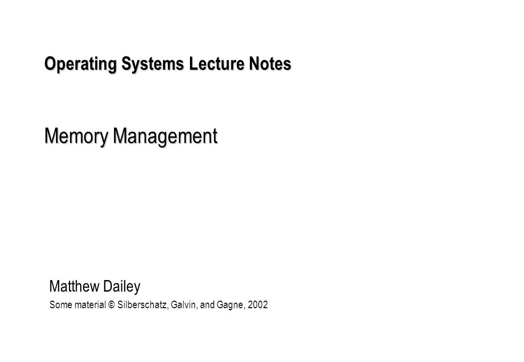 Operating Systems Lecture Notes Memory Management Matthew Dailey Some material © Silberschatz, Galvin, and Gagne, 2002