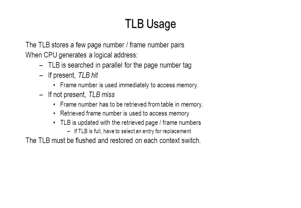 TLB Usage The TLB stores a few page number / frame number pairs When CPU generates a logical address: –TLB is searched in parallel for the page number