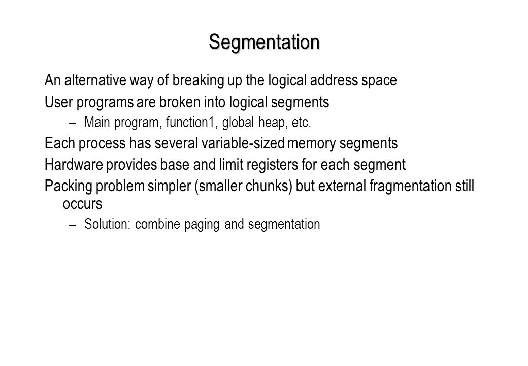 Segmentation An alternative way of breaking up the logical address space User programs are broken into logical segments –Main program, function1, global heap, etc.