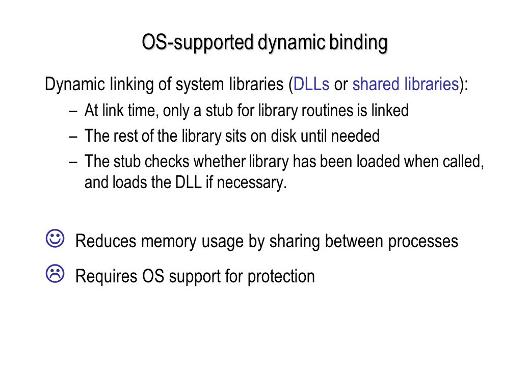 OS-supported dynamic binding Dynamic linking of system libraries (DLLs or shared libraries): –At link time, only a stub for library routines is linked –The rest of the library sits on disk until needed –The stub checks whether library has been loaded when called, and loads the DLL if necessary.