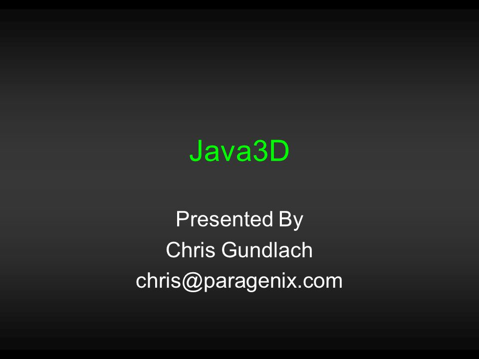 Java3D Presented By Chris Gundlach chris@paragenix.com