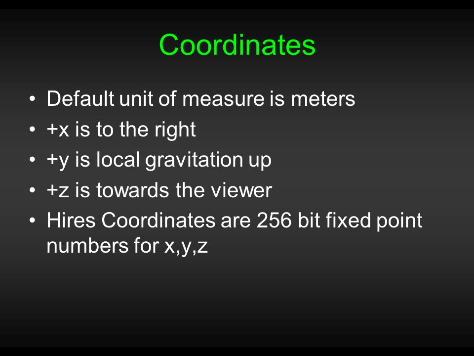 Coordinates Default unit of measure is meters +x is to the right +y is local gravitation up +z is towards the viewer Hires Coordinates are 256 bit fixed point numbers for x,y,z