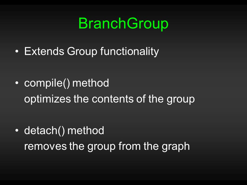 BranchGroup Extends Group functionality compile() method optimizes the contents of the group detach() method removes the group from the graph