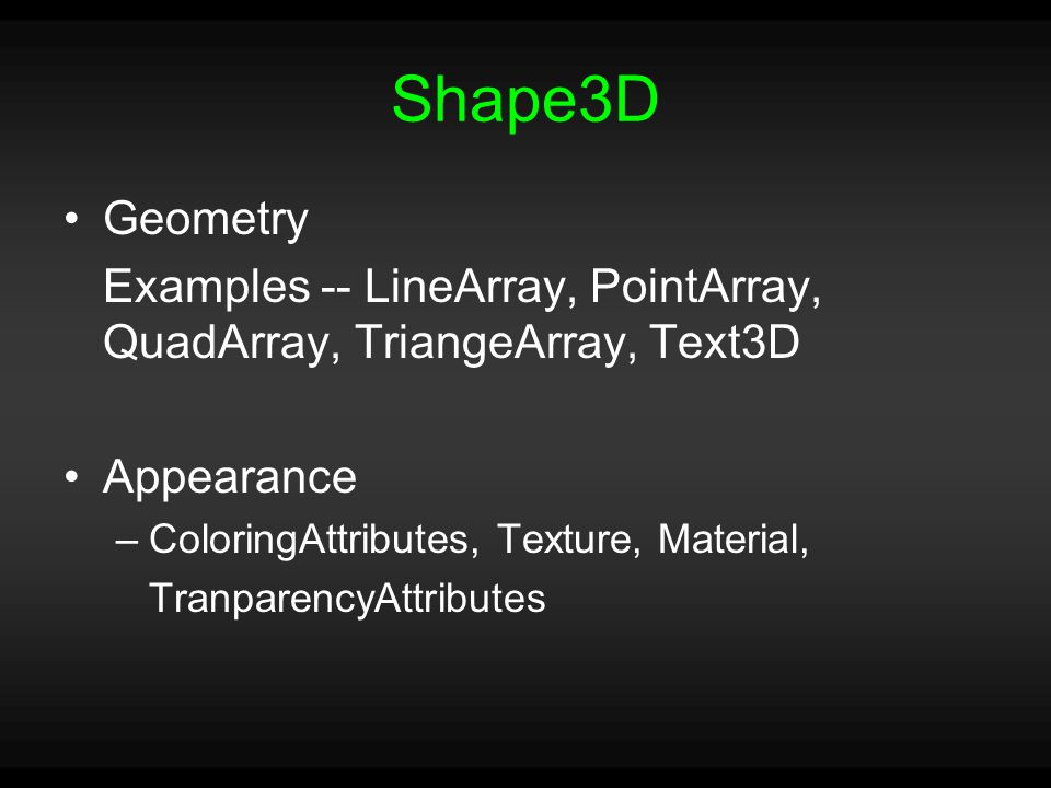 Shape3D Geometry Examples -- LineArray, PointArray, QuadArray, TriangeArray, Text3D Appearance –ColoringAttributes, Texture, Material, TranparencyAttributes