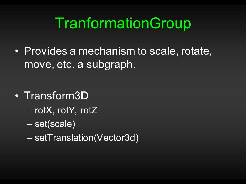TranformationGroup Provides a mechanism to scale, rotate, move, etc.