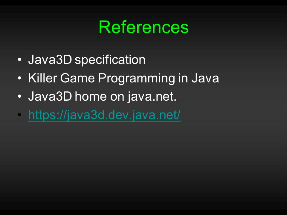 References Java3D specification Killer Game Programming in Java Java3D home on java.net.