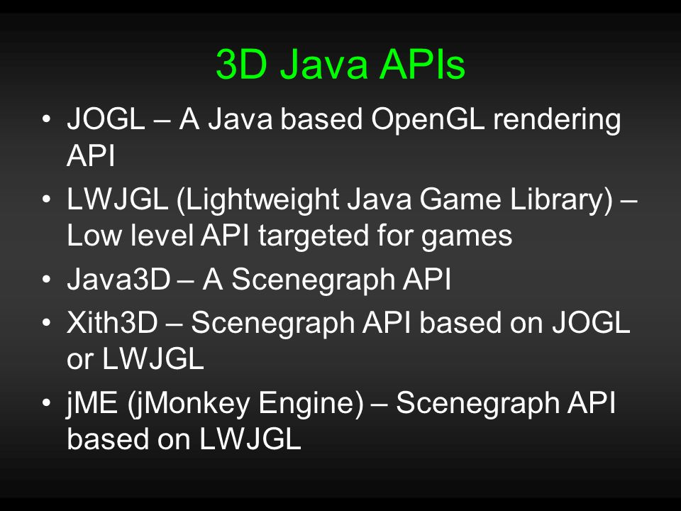 3D Java APIs JOGL – A Java based OpenGL rendering API LWJGL (Lightweight Java Game Library) – Low level API targeted for games Java3D – A Scenegraph API Xith3D – Scenegraph API based on JOGL or LWJGL jME (jMonkey Engine) – Scenegraph API based on LWJGL