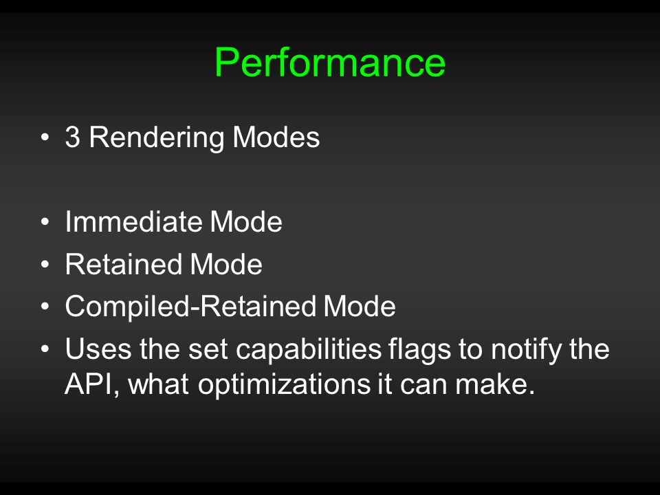 Performance 3 Rendering Modes Immediate Mode Retained Mode Compiled-Retained Mode Uses the set capabilities flags to notify the API, what optimizations it can make.