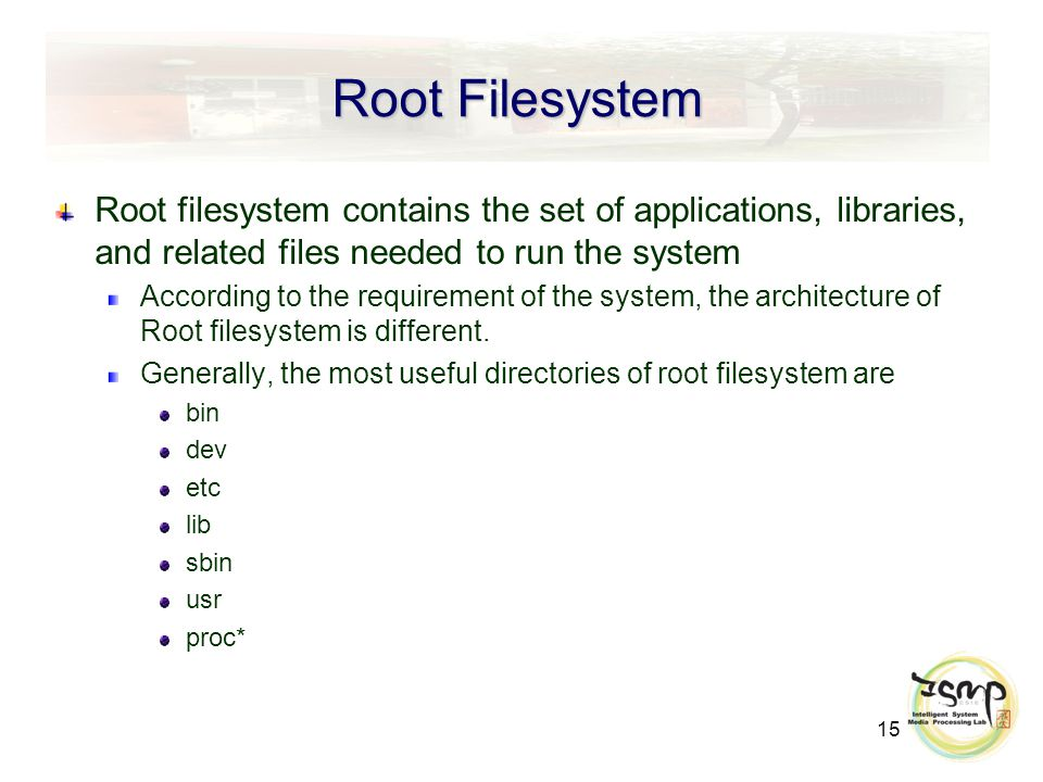 15 Root Filesystem Root filesystem contains the set of applications, libraries, and related files needed to run the system According to the requirement of the system, the architecture of Root filesystem is different.