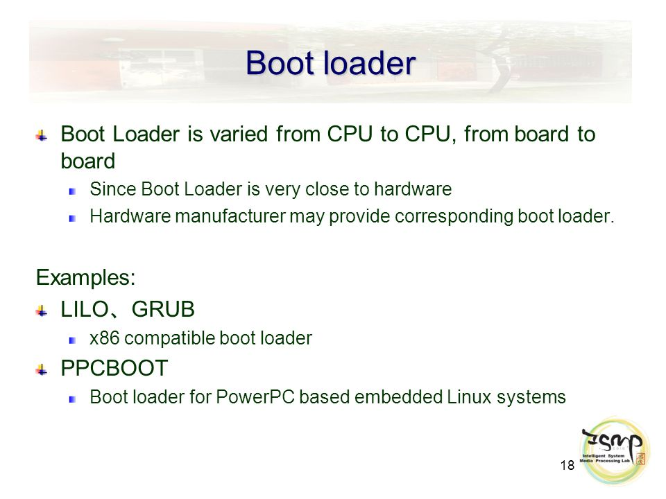 18 Boot loader Boot Loader is varied from CPU to CPU, from board to board Since Boot Loader is very close to hardware Hardware manufacturer may provide corresponding boot loader.