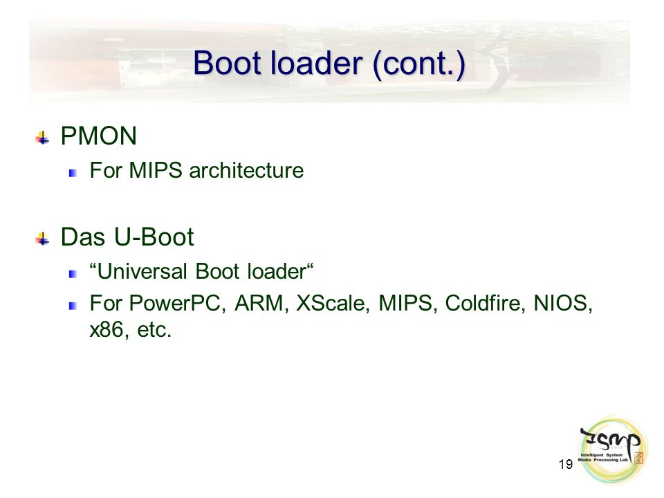 19 Boot loader (cont.) PMON For MIPS architecture Das U-Boot Universal Boot loader For PowerPC, ARM, XScale, MIPS, Coldfire, NIOS, x86, etc.