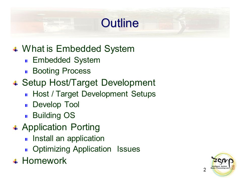 2 Outline What is Embedded System Embedded System Booting Process Setup Host/Target Development Host / Target Development Setups Develop Tool Building OS Application Porting Install an application Optimizing Application Issues Homework
