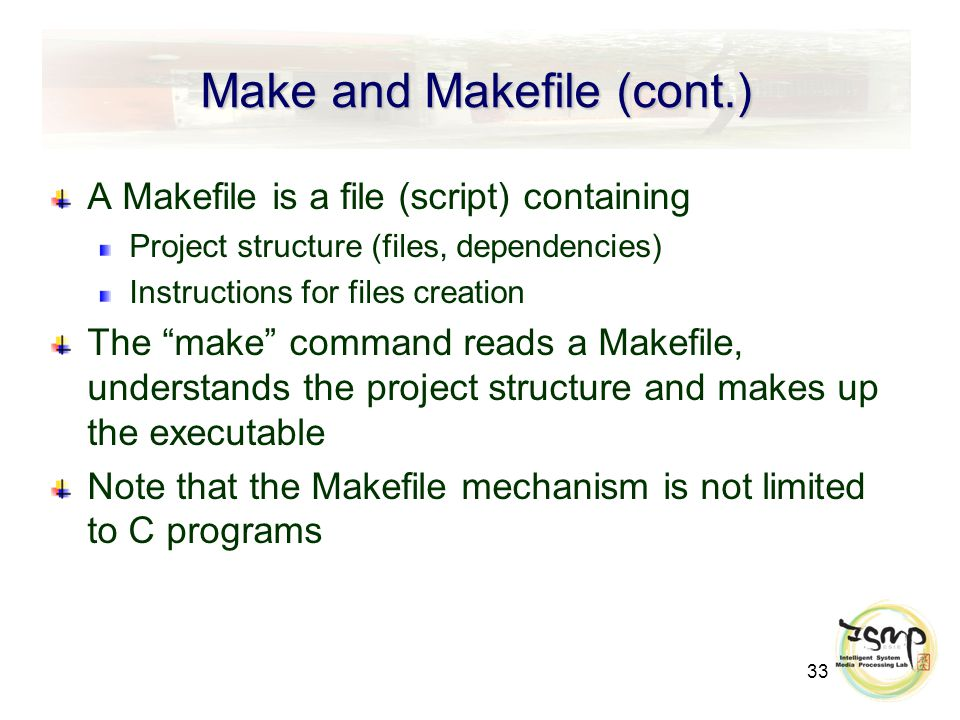 33 Make and Makefile (cont.) A Makefile is a file (script) containing Project structure (files, dependencies) Instructions for files creation The make command reads a Makefile, understands the project structure and makes up the executable Note that the Makefile mechanism is not limited to C programs