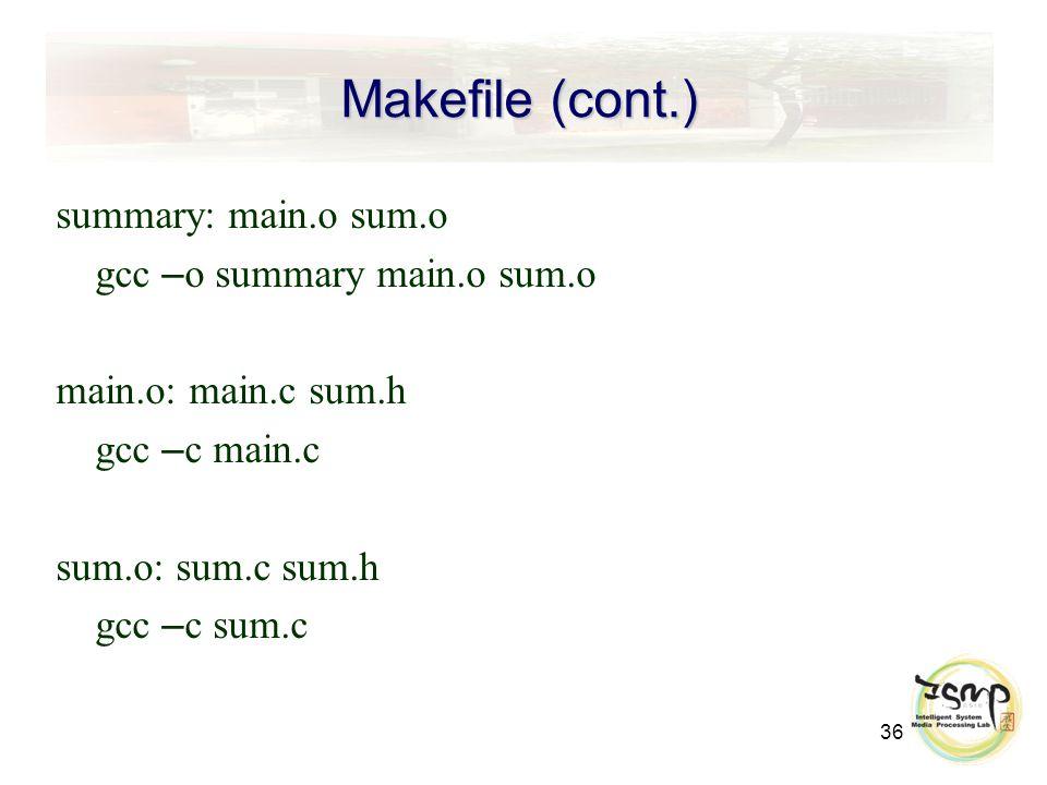 36 Makefile (cont.) summary: main.o sum.o gcc – o summary main.o sum.o main.o: main.c sum.h gcc – c main.c sum.o: sum.c sum.h gcc – c sum.c