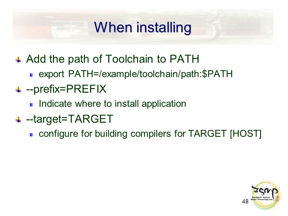 48 When installing Add the path of Toolchain to PATH export PATH=/example/toolchain/path:$PATH --prefix=PREFIX Indicate where to install application --target=TARGET configure for building compilers for TARGET [HOST]