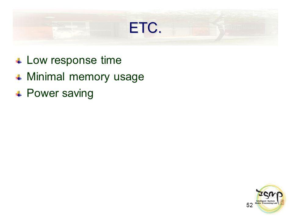 52 ETC. Low response time Minimal memory usage Power saving