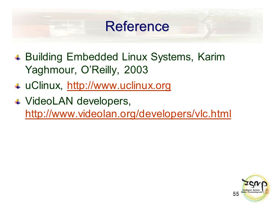 55 Reference Building Embedded Linux Systems, Karim Yaghmour, O'Reilly, 2003 uClinux, http://www.uclinux.orghttp://www.uclinux.org VideoLAN developers, http://www.videolan.org/developers/vlc.html http://www.videolan.org/developers/vlc.html