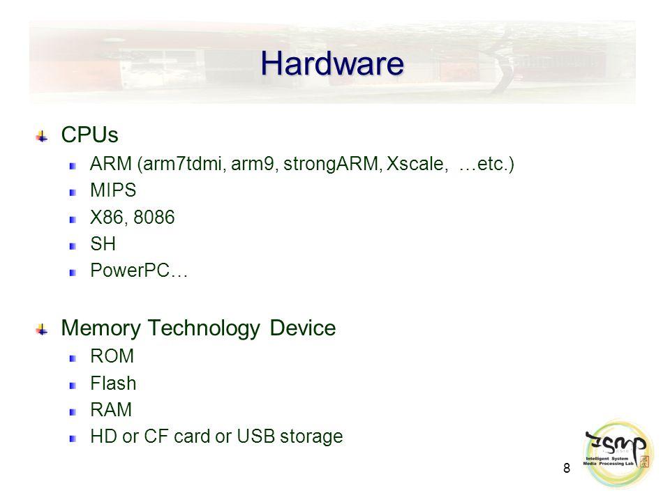 8 Hardware CPUs ARM (arm7tdmi, arm9, strongARM, Xscale, …etc.) MIPS X86, 8086 SH PowerPC… Memory Technology Device ROM Flash RAM HD or CF card or USB storage