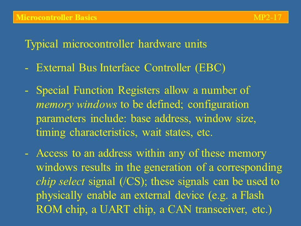 Typical microcontroller hardware units -External Bus Interface Controller (EBC) -Special Function Registers allow a number of memory windows to be defined; configuration parameters include: base address, window size, timing characteristics, wait states, etc.