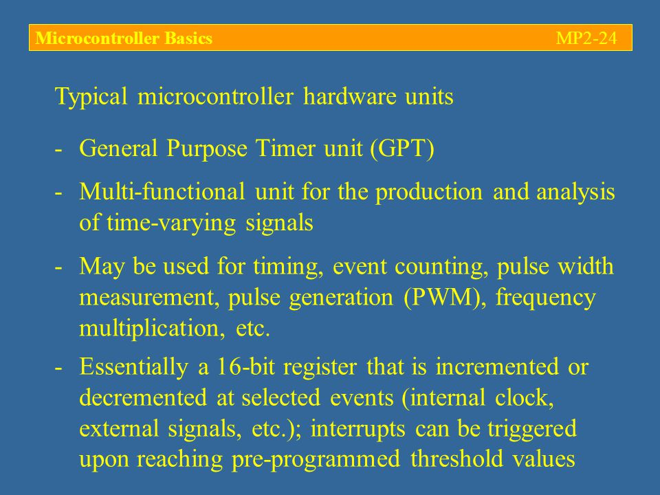 Typical microcontroller hardware units -General Purpose Timer unit (GPT) -Multi-functional unit for the production and analysis of time-varying signals -May be used for timing, event counting, pulse width measurement, pulse generation (PWM), frequency multiplication, etc.