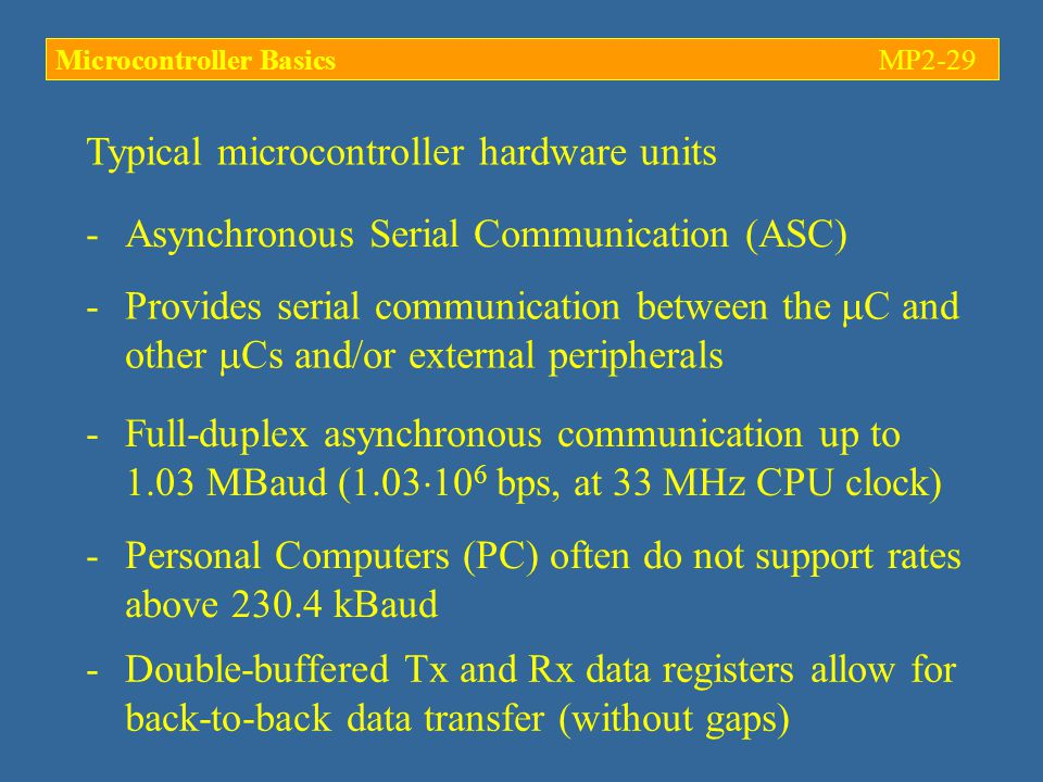 Typical microcontroller hardware units -Asynchronous Serial Communication (ASC) -Provides serial communication between the  C and other  Cs and/or external peripherals -Full-duplex asynchronous communication up to 1.03 MBaud (1.03  10 6 bps, at 33 MHz CPU clock) -Personal Computers (PC) often do not support rates above 230.4 kBaud -Double-buffered Tx and Rx data registers allow for back-to-back data transfer (without gaps) Microcontroller BasicsMP2-29