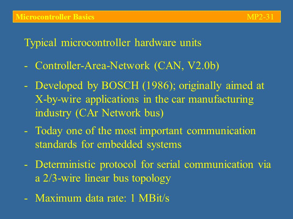 Typical microcontroller hardware units -Controller-Area-Network (CAN, V2.0b) -Developed by BOSCH (1986); originally aimed at X-by-wire applications in the car manufacturing industry (CAr Network bus) -Today one of the most important communication standards for embedded systems -Deterministic protocol for serial communication via a 2/3-wire linear bus topology -Maximum data rate: 1 MBit/s Microcontroller BasicsMP2-31