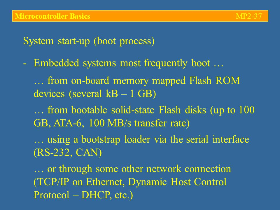 System start-up (boot process) -Embedded systems most frequently boot … … from on-board memory mapped Flash ROM devices (several kB – 1 GB) … from bootable solid-state Flash disks (up to 100 GB, ATA-6, 100 MB/s transfer rate) … using a bootstrap loader via the serial interface (RS-232, CAN) … or through some other network connection (TCP/IP on Ethernet, Dynamic Host Control Protocol – DHCP, etc.) Microcontroller BasicsMP2-37