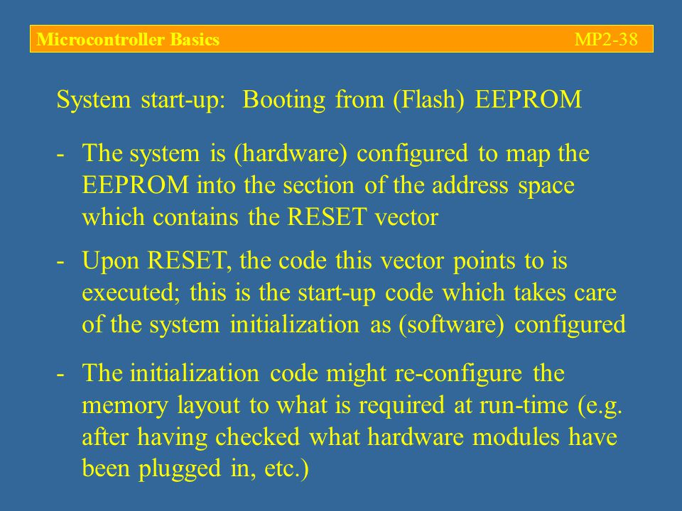 System start-up: Booting from (Flash) EEPROM -The system is (hardware) configured to map the EEPROM into the section of the address space which contains the RESET vector -Upon RESET, the code this vector points to is executed; this is the start-up code which takes care of the system initialization as (software) configured -The initialization code might re-configure the memory layout to what is required at run-time (e.g.