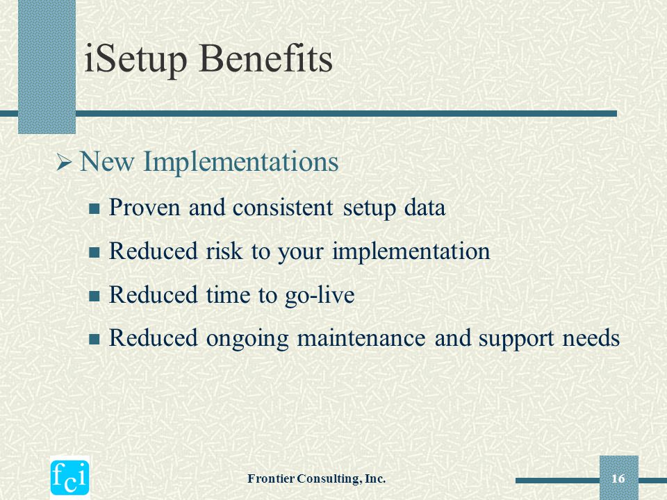 Frontier Consulting, Inc.16 iSetup Benefits  New Implementations Proven and consistent setup data Reduced risk to your implementation Reduced time to