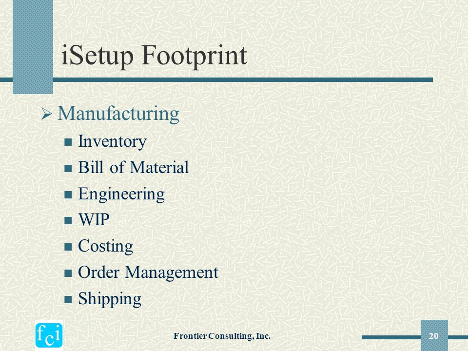 Frontier Consulting, Inc.20 iSetup Footprint  Manufacturing Inventory Bill of Material Engineering WIP Costing Order Management Shipping