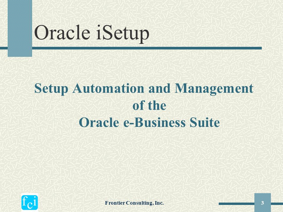 Frontier Consulting, Inc.3 Setup Automation and Management of the Oracle e-Business Suite Oracle iSetup
