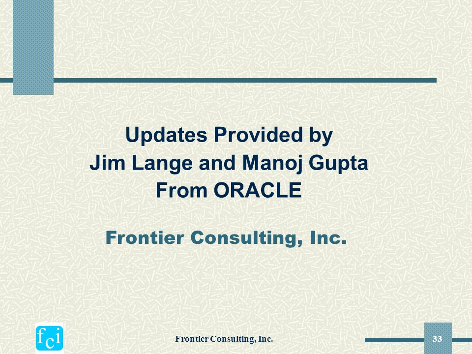 Frontier Consulting, Inc.33 Frontier Consulting, Inc. Updates Provided by Jim Lange and Manoj Gupta From ORACLE