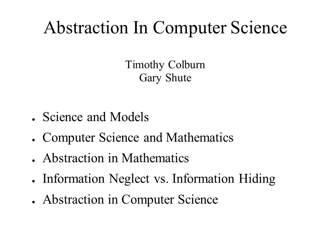 Abstraction In Computer Science Timothy Colburn Gary Shute ● Science and Models ● Computer Science and Mathematics ● Abstraction in Mathematics ● Information Neglect vs.