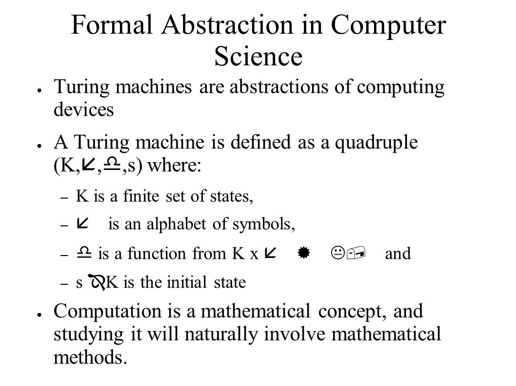 Formal Abstraction in Computer Science ● Turing machines are abstractions of computing devices ● A Turing machine is defined as a quadruple (K, , ,s) where: – K is a finite set of states, –  is an alphabet of symbols, –  is a function from K x   K, and – s  K is the initial state ● Computation is a mathematical concept, and studying it will naturally involve mathematical methods.