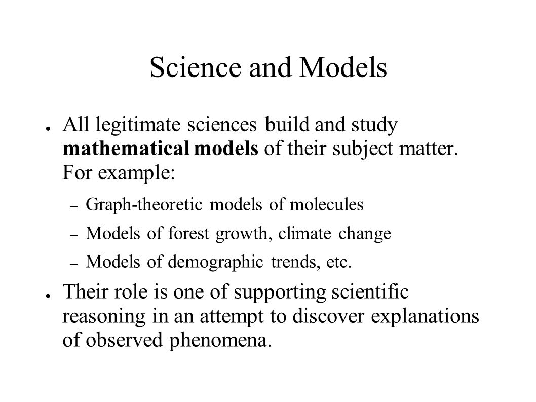 Science and Models ● All legitimate sciences build and study mathematical models of their subject matter.