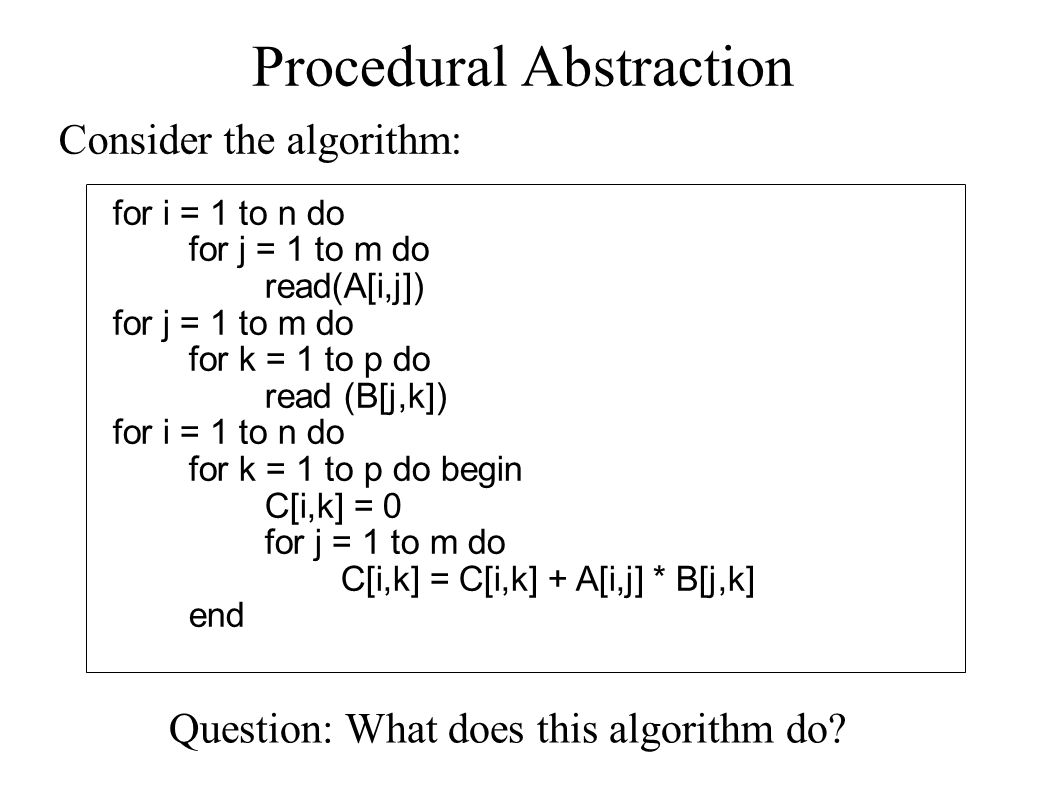 Procedural Abstraction for i = 1 to n do for j = 1 to m do read(A[i,j]) for j = 1 to m do for k = 1 to p do read (B[j,k]) for i = 1 to n do for k = 1 to p do begin C[i,k] = 0 for j = 1 to m do C[i,k] = C[i,k] + A[i,j] * B[j,k] end Consider the algorithm: Question: What does this algorithm do