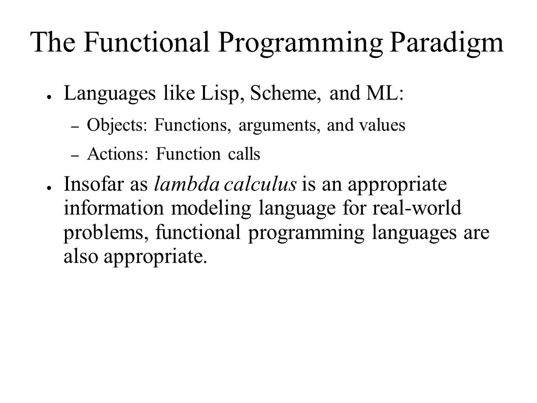 The Functional Programming Paradigm ● Languages like Lisp, Scheme, and ML: – Objects: Functions, arguments, and values – Actions: Function calls ● Insofar as lambda calculus is an appropriate information modeling language for real-world problems, functional programming languages are also appropriate.