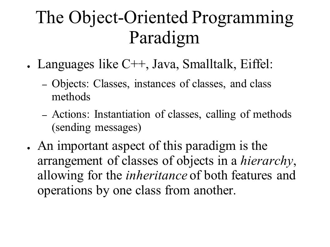 The Object-Oriented Programming Paradigm ● Languages like C++, Java, Smalltalk, Eiffel: – Objects: Classes, instances of classes, and class methods – Actions: Instantiation of classes, calling of methods (sending messages) ● An important aspect of this paradigm is the arrangement of classes of objects in a hierarchy, allowing for the inheritance of both features and operations by one class from another.
