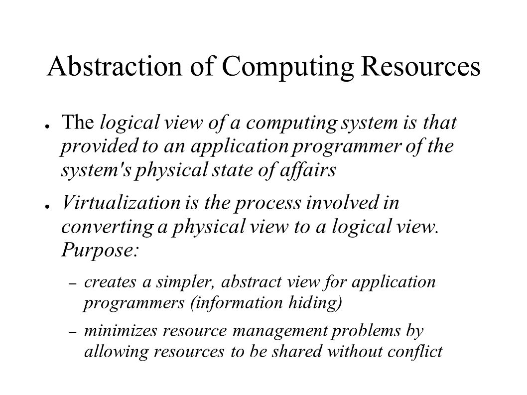 Abstraction of Computing Resources ● The logical view of a computing system is that provided to an application programmer of the system s physical state of affairs ● Virtualization is the process involved in converting a physical view to a logical view.