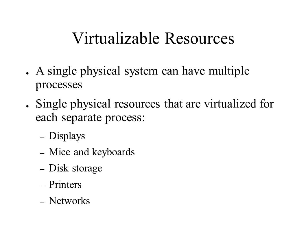 Virtualizable Resources ● A single physical system can have multiple processes ● Single physical resources that are virtualized for each separate process: – Displays – Mice and keyboards – Disk storage – Printers – Networks