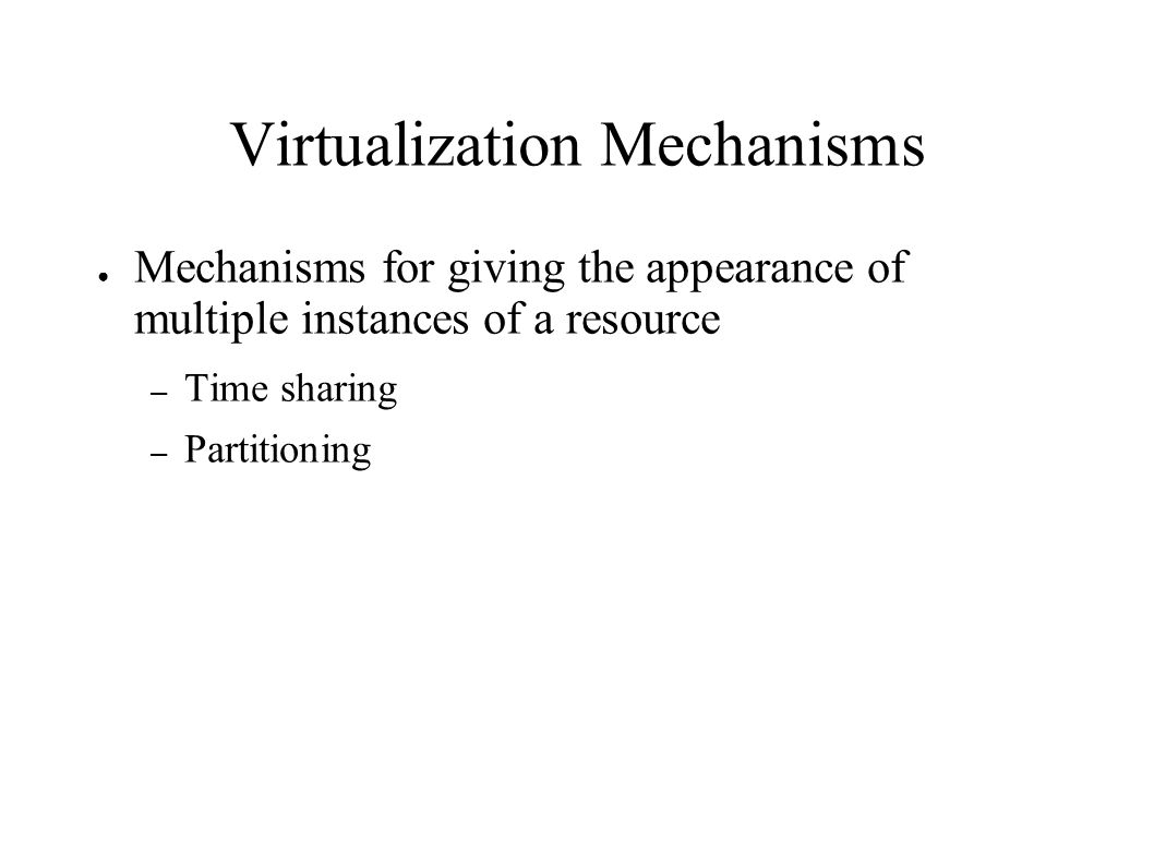 Virtualization Mechanisms ● Mechanisms for giving the appearance of multiple instances of a resource – Time sharing – Partitioning