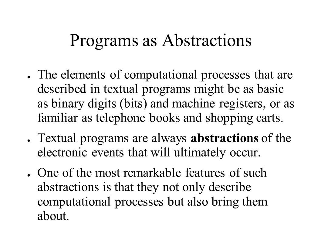 Programs as Abstractions ● The elements of computational processes that are described in textual programs might be as basic as binary digits (bits) and machine registers, or as familiar as telephone books and shopping carts.