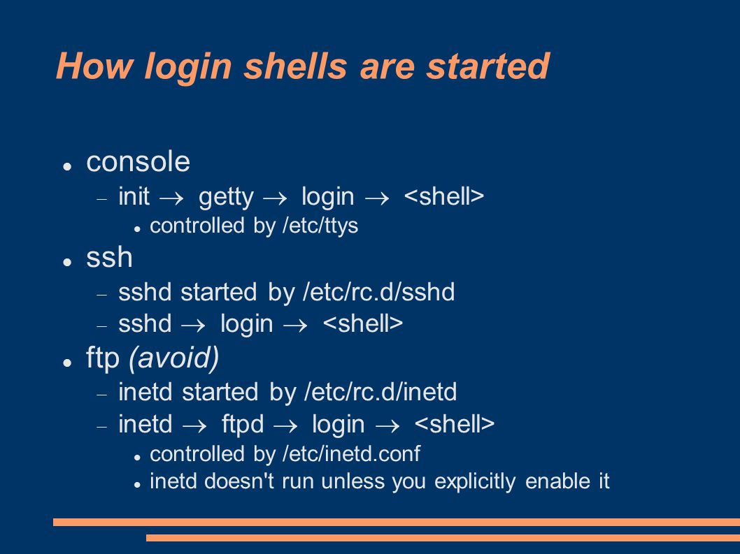 How login shells are started console  init  getty  login  controlled by /etc/ttys ssh  sshd started by /etc/rc.d/sshd  sshd  login  ftp (avoid)  inetd started by /etc/rc.d/inetd  inetd  ftpd  login  controlled by /etc/inetd.conf inetd doesn t run unless you explicitly enable it