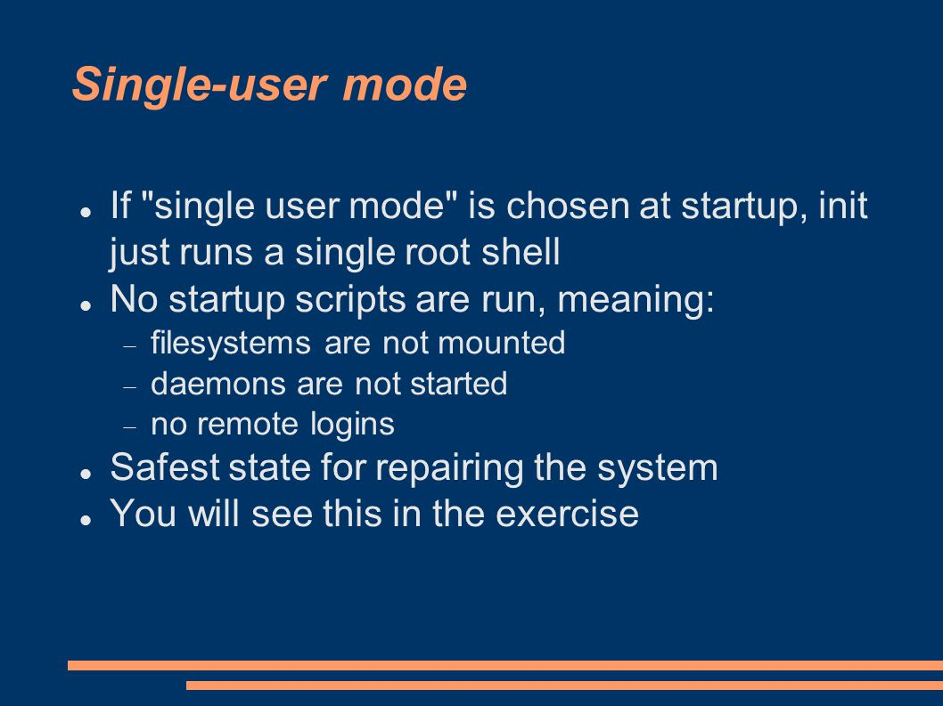 Single-user mode If single user mode is chosen at startup, init just runs a single root shell No startup scripts are run, meaning:  filesystems are not mounted  daemons are not started  no remote logins Safest state for repairing the system You will see this in the exercise