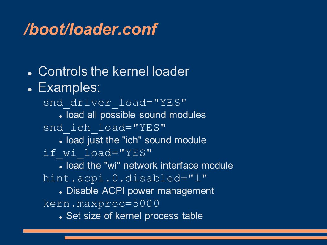 /boot/loader.conf Controls the kernel loader Examples: snd_driver_load= YES load all possible sound modules snd_ich_load= YES load just the ich sound module if_wi_load= YES load the wi network interface module hint.acpi.0.disabled= 1 Disable ACPI power management kern.maxproc=5000 Set size of kernel process table