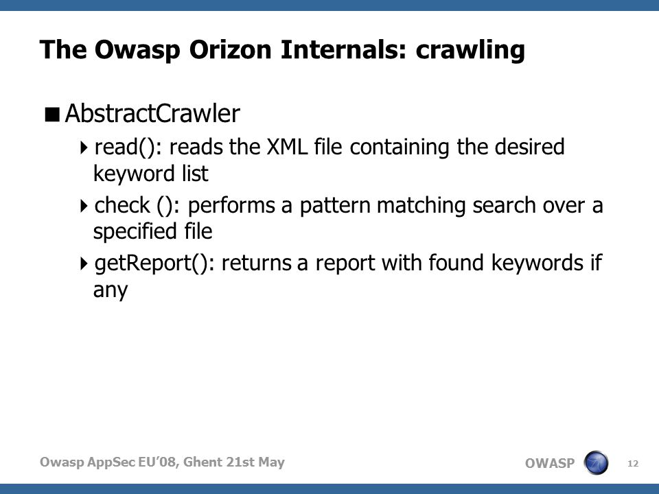 OWASP Owasp AppSec EU'08, Ghent 21st May The Owasp Orizon Internals: crawling  AbstractCrawler  read(): reads the XML file containing the desired keyword list  check (): performs a pattern matching search over a specified file  getReport(): returns a report with found keywords if any 12