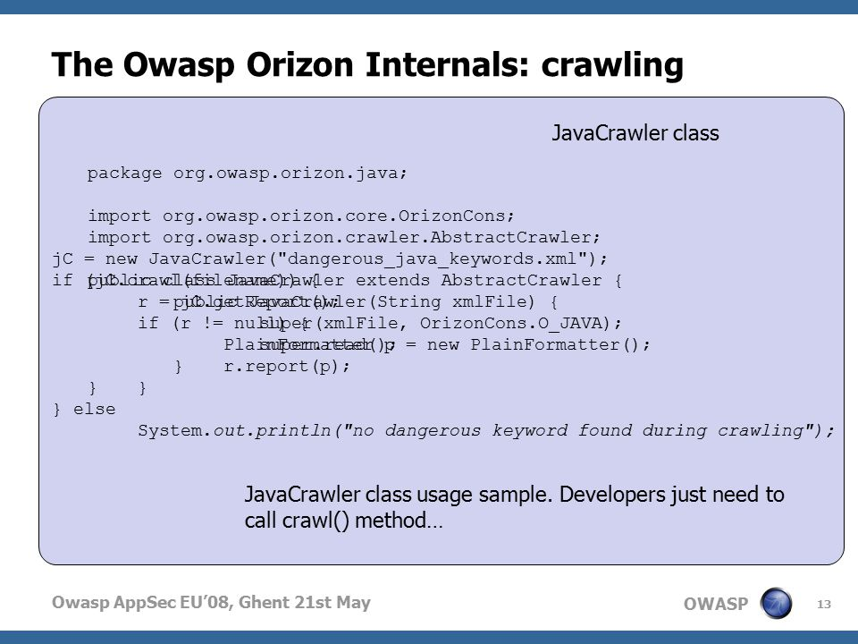 OWASP Owasp AppSec EU'08, Ghent 21st May The Owasp Orizon Internals: crawling 13 package org.owasp.orizon.java; import org.owasp.orizon.core.OrizonCons; import org.owasp.orizon.crawler.AbstractCrawler; public class JavaCrawler extends AbstractCrawler { public JavaCrawler(String xmlFile) { super(xmlFile, OrizonCons.O_JAVA); super.read(); } JavaCrawler class jC = new JavaCrawler( dangerous_java_keywords.xml ); if (jC.crawl(filename)) { r = jC.getReport(); if (r != null) { PlainFormatter p = new PlainFormatter(); r.report(p); } } else System.out.println( no dangerous keyword found during crawling ); JavaCrawler class usage sample.