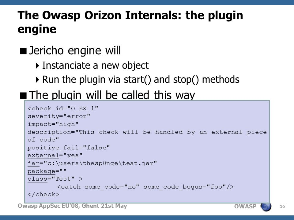 OWASP Owasp AppSec EU'08, Ghent 21st May The Owasp Orizon Internals: the plugin engine  Jericho engine will  Instanciate a new object  Run the plugin via start() and stop() methods  The plugin will be called this way 16 <check id= O_EX_1 severity= error impact= high description= This check will be handled by an external piece of code positive_fail= false external= yes jar= c:\users\thesp0nge\test.jar package= class= Test >