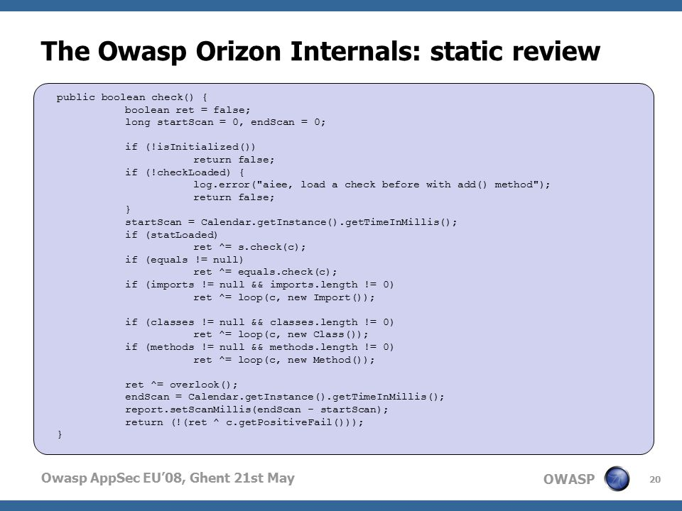 OWASP Owasp AppSec EU'08, Ghent 21st May The Owasp Orizon Internals: static review  Jericho engine internally is called  org.owasp.orizon.jericho.Jericho.check()  most important method  return true if a security violation has been found  it must be called from Source class due to read() method interoperability 20 public boolean check() { boolean ret = false; long startScan = 0, endScan = 0; if (!isInitialized()) return false; if (!checkLoaded) { log.error( aiee, load a check before with add() method ); return false; } startScan = Calendar.getInstance().getTimeInMillis(); if (statLoaded) ret ^= s.check(c); if (equals != null) ret ^= equals.check(c); if (imports != null && imports.length != 0) ret ^= loop(c, new Import()); if (classes != null && classes.length != 0) ret ^= loop(c, new Class()); if (methods != null && methods.length != 0) ret ^= loop(c, new Method()); ret ^= overlook(); endScan = Calendar.getInstance().getTimeInMillis(); report.setScanMillis(endScan - startScan); return (!(ret ^ c.getPositiveFail())); }